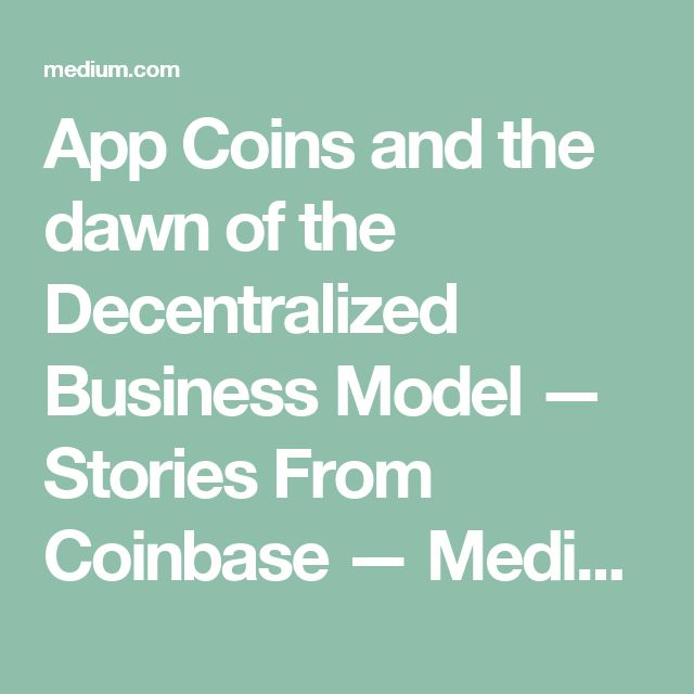 App Coins and the dawn of the Decentralized Business Model — Stories From Coinbase — Medium