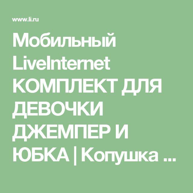 Мобильный LiveInternet КОМПЛЕКТ ДЛЯ ДЕВОЧКИ ДЖЕМПЕР И ЮБКА | Копушка - Дневник Копушка |