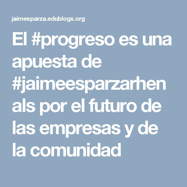 El #progreso es una apuesta de #jaimeesparzarhenals por el futuro de las empresas y de la comunidad