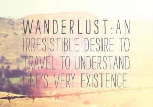Wanderlust: An irresistible desire to travel and understand one's very existence