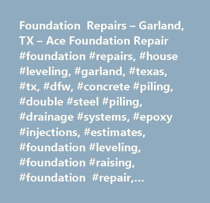 Foundation Repairs – Garland, TX – Ace Foundation Repair #foundation #repairs, #house #leveling, #garland, #texas, #tx, #dfw, #concrete #piling, #double #steel #piling, #drainage #systems, #epoxy #injections, #estimates, #foundation #leveling, #foundation #raising, #foundation #repair, #foundation #replacement, #free #estimates, #inspections, #installation, #lifetime #warranties, #manufactured #homes, #mud #jacking, #new #construction, #patios, #pier # #amp; #beam #foundations, #pier…