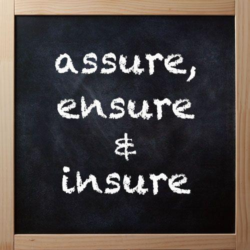 Blog: Word Fact: Assure, Ensure & Insure For more information:http://blog.dictionary.com/assure-ensure-insure/