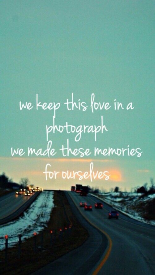 we keep this love in a photograph we made these memories for ourselves