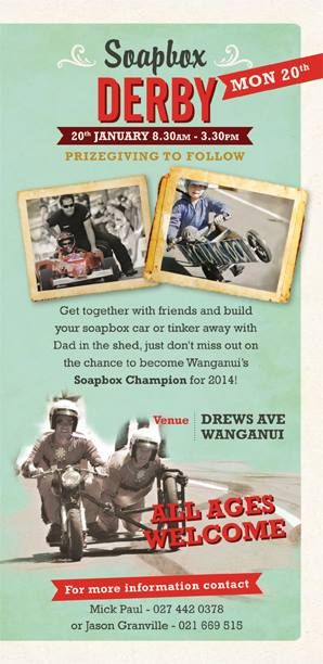 Soapbox Derby  Date: 20th of January Time: Start 8:30 and Finish 3:30 Location: Drew's Avenue, Whanganui. Get together with friends and build you a soapbox car or tinker away with Dad in the shed until you build a soapbox car then come on down to Race Day on Drew's Avenue and be in with a chance to become Whanganui's very own Soapbox Champion. Its also a good day to be a spectator and enjoy race day :).