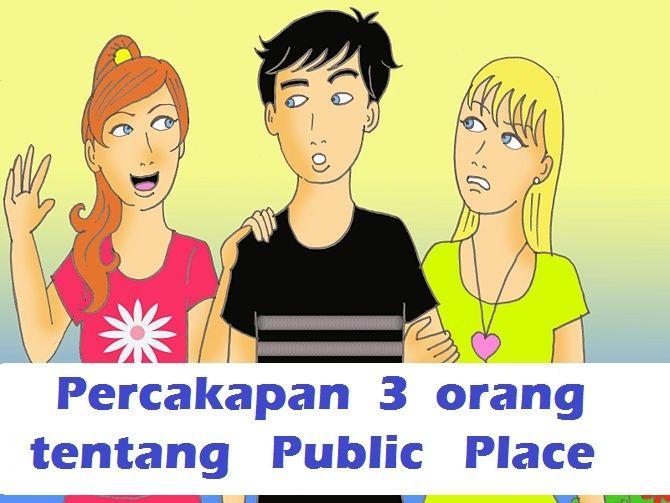Percakapan 3 Orang mengenai Public Place atau Tempat Umum beserta Terjemahannya…