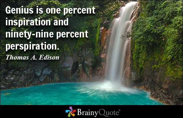 Genius is one percent inspiration and ninety-nine percent perspiration. - Thomas A. Edison