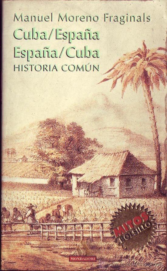 Cuba-España, España-Cuba : historia común / Manuel Moreno Fraginals. Historia de Cuba hasta 1898. Búscalo en http://absys.asturias.es/cgi-abnet_Bast/abnetop?ACC=DOSEARCH&xsqf01=moreno+fraginals+cuba+historia+comun