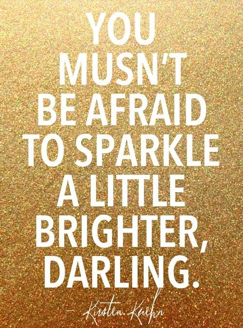 You musn't be afraid to sparkle a little brighter, darling. <3