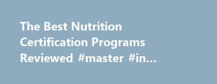 The Best Nutrition Certification Programs Reviewed #master #in #nutrition #programs http://usa.remmont.com/the-best-nutrition-certification-programs-reviewed-master-in-nutrition-programs/  # Nutrition Certification Reviews: Exploring the best nutrition degree programs and online certifications. You love nutrition and want to learn more. But it's hard to figure out what to do next. That's why we created the Nutrition Certification Reviews website. We discuss, analyze, rate, and rank the top…