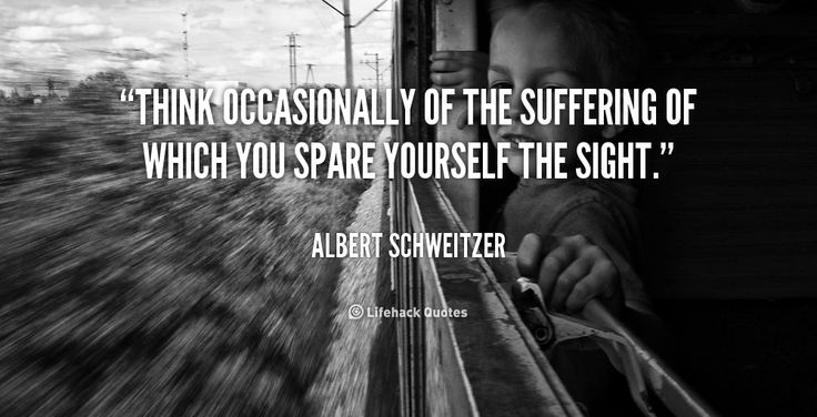 Think occasionally of the suffering of which you spare yourself the sight. - Albert Schweitzer at Lifehack QuotesAlbert Schweitzer at http://quotes.lifehack.org/by-author/albert-schweitzer/