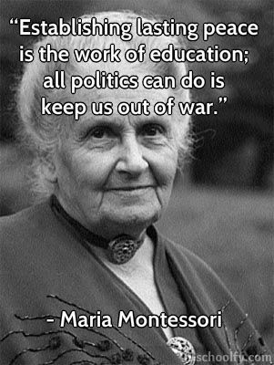 """""""Establishing lasting peace is the work of education; all politics can do is keep us out of war.""""    - Maria Montessori"""