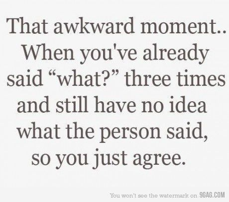 "that awkward moment...when you've already said ""what?"" three times and still have no idea what the person said, so you just agree."