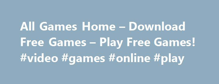 All Games Home – Download Free Games – Play Free Games! #video #games #online #play http://game.remmont.com/all-games-home-download-free-games-play-free-games-video-games-online-play/  Download free games of different genres on AllGamesHome.com! We understand your strong passion for free games that's why we have designed AllGamesHome.com. It's a unique place where you can easily download free games and play them with no limits. Why not to give vent to your passion right now? All you need is…