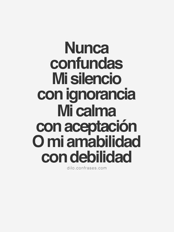 〽️ Nunca confundas mi silencio con ignorancia, mi calma con aceptación o mi amabilidad con debilidad.