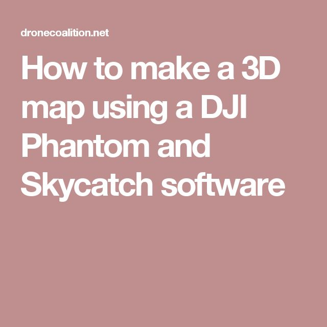 How to make a 3D map using a DJI Phantom and Skycatch software