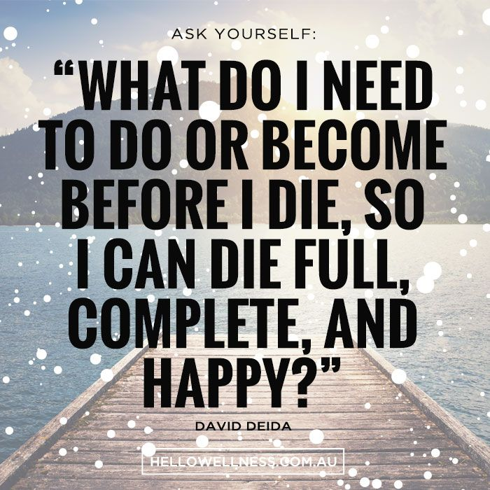 """""""What do I need to do or become before I die, so I can die full, complete and happy?"""" - Then do/become that."""