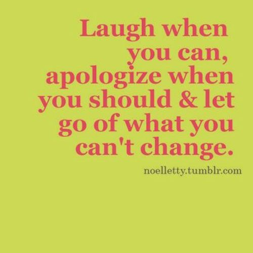 Laugh when you can.  Words to live by.