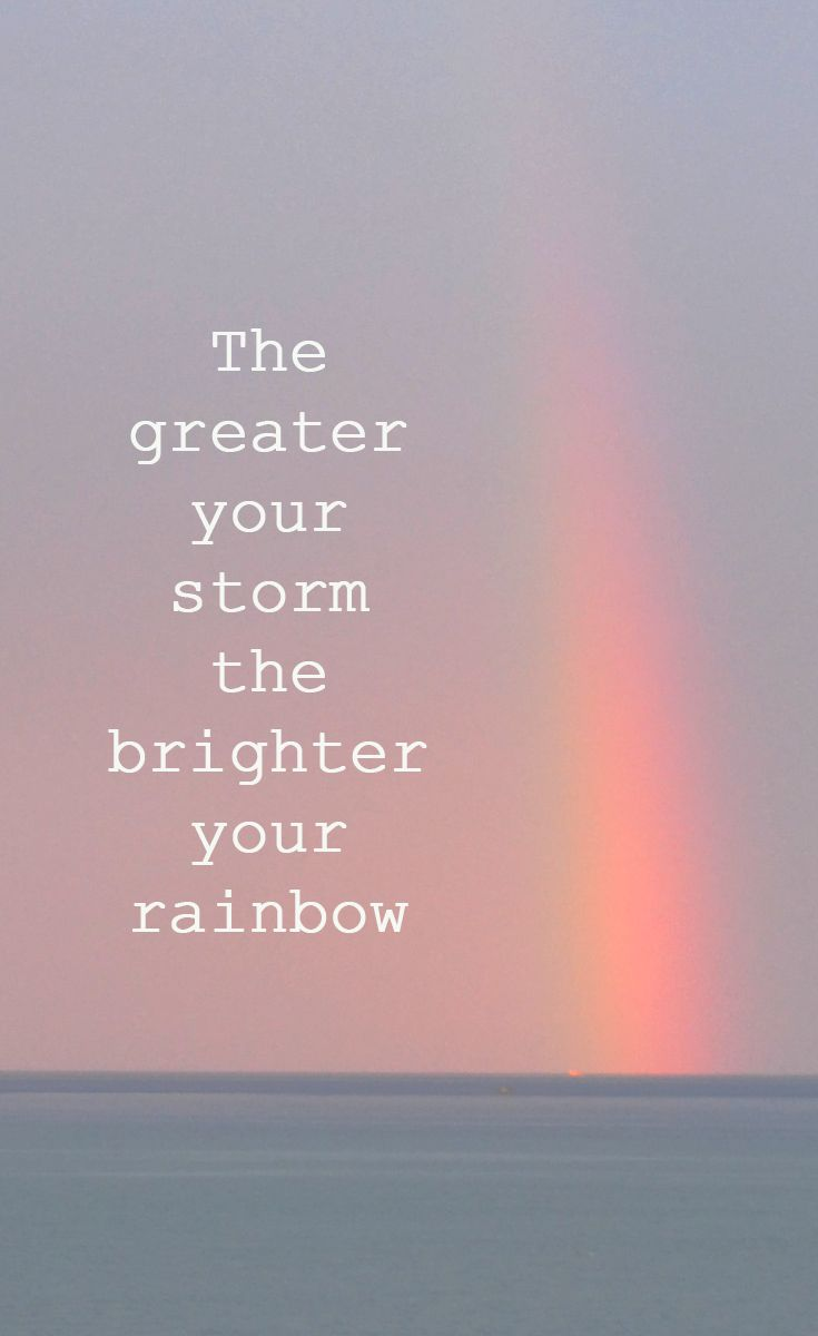 """The greater your storm the brighter your rainbow"""
