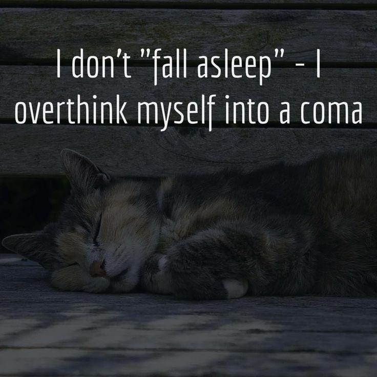 "I don't ""fall asleep"" - I overthink myself into a coma."