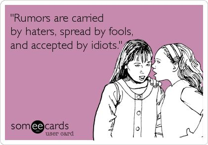 'Rumors are carried by haters, spread by fools, and accepted by idiots.'