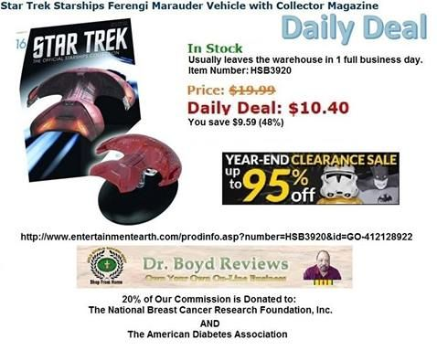 Dr. Boyd Invites you to visit our Web-Site for all the Entertainment Earth Merchandise that Walmart, K-Mart, ToysRUs, Disneyland, and Target do not carry.  We have had over 15,753 hits since we went into the Affiliate Marketing Business.  Todays Daily Deal: Star Trek Starships Ferengi Marauder Vehicle with Collector Magazine http://www.entertainmentearth.com/prodinfo.asp?number=HSB3920&id=GO-412128922