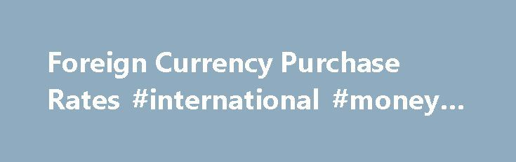 Foreign Currency Purchase Rates #international #money #rates http://currency.remmont.com/foreign-currency-purchase-rates-international-money-rates/  #purchase foreign currency # Online Services Foreign Currency Fulton International Group is your online resource for foreign currency orders. Whether you're planning a vacation in Italy, a business trip to China, or a family reunion here in the U.S. we have the tools to help you. If your browser is displaying this line of text, […]