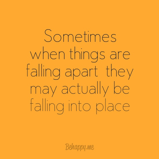 """""""Sometimes when things are falling apart, they may actually be falling into place"""""""