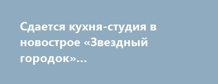 Сдается кухня-студия в новострое «Звездный городок» Говорова/Армейская http://brandar.net/ru/a/ad/sdaetsia-kukhnia-studiia-v-novostroe-zvezdnyi-gorodok-govorovaarmeiskaia/  Сдается кухня-студия в новострое «Звездный городок» Говорова/Армейская, первая сдача, квартира 55м2, 7/20, евроремонт, ламинат. Комната 24м2 и кухня 18м2,. Двуспальная кровать, диван, кресло, 2 больших шкафа, ТВ, кондиционер, ванна, бойлер, стиральная машина, холодильник, электроплита, духовой шкаф, вытяжка, счетчики…