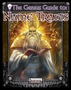 """The Genius Guide to Name Traits within fantasy settings, names often have real, measurable power as well. The idea of """"names of power"""" and links to ancient heritages are common in fantasy fiction, but the idea is rarely applied to character names in RPGs. And so, this PDF is designed to introduce the idea of names that have a real impact on who a character is, and what they can do (at least in small ways). Characters with name traits may have been named after consulting with a soothsayer to…"""