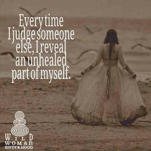 Every time I judge someone else, I reveal an unhealed part of myself. WILD WOMAN SISTERHOOD® •Dance to the Rhythm of your own Drum   World Wide Teachings & Events by Wild Woman Sisterhood