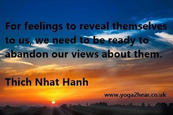 For feelings to reveal themselves to us, we need to be ready to abandon our views about them.  Thich Nhat Hanh