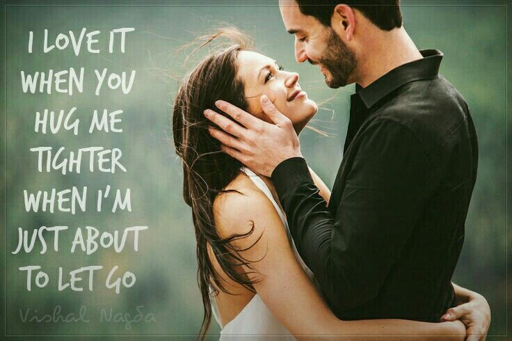 """"""" I love it when you hug me tighter.. when I'm just about to let go.. """""""