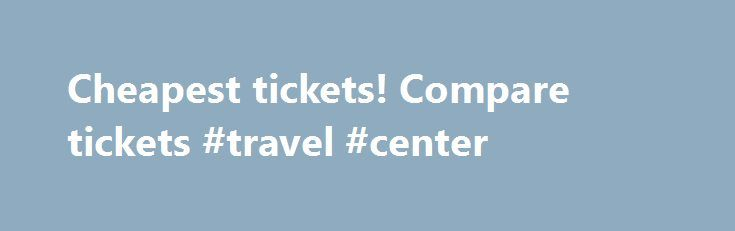 Cheapest tickets! Compare tickets #travel #center http://nef2.com/cheapest-tickets-compare-tickets-travel-center/  #cheap air ticket # Why book on CheapTickets.nl? With CheapTickets.nl you can book your flight, hotel or rental car 24 hours a day, 7 days a week. You find the best deals of all airlines and all destinations quick and easy. For questions you can always call the Contact Centre which is open from 9...