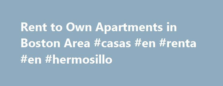 "Rent to Own Apartments in Boston Area #casas #en #renta #en #hermosillo http://china.remmont.com/rent-to-own-apartments-in-boston-area-casas-en-renta-en-hermosillo/  #rent to own apartments # Renting to Own Are you looking for apartments in the Boston area that have the option to purchase the unit? If so, click on the rental button below and put ""Rent to Own"" in the Notes section. We will go through the listings and send you a list of apartment that currently have a rent to buy option. Call…"