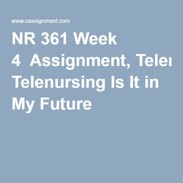 NR 361 Week 4  Assignment, Telenursing Is It in My Future