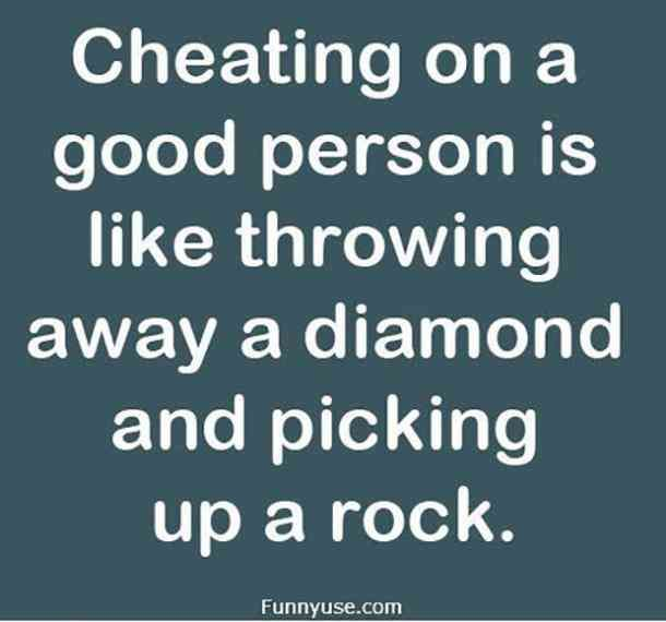 """""""Cheating on a good person is like throwing away a diamond and picking up a rock."""""""