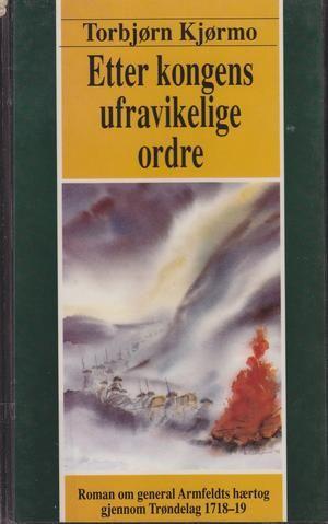 """""""Etter kongens ufravikelige ordre - general Armfeldts hærtog gjennom Trøndelag 1718-19"""" av Torbjørn Kjørmo"""