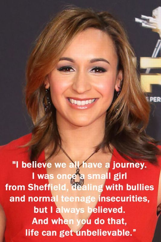 Jessica Ennis  She's right. Always believe and life will take you to another dimensional.