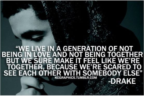♫ We live in a generation of not being in love and not being together. But we sure make it feel like we're together because we're scared to see each other with somebody else. ♫ - Drake