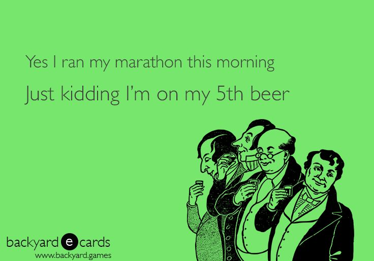 Yes I ran my marathon this morning, just kidding I'm on my 5th beer.  Funny drinking ecard | Drinking jokes.