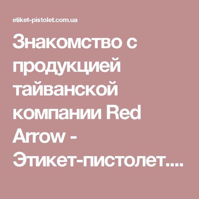 Знакомство с продукцией тайванской компании Red Arrow - Этикет-пистолет.com.ua - Товары для маркировки