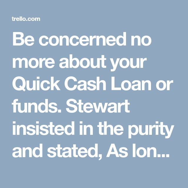 Be concerned no more about your Quick Cash Loan or funds. Stewart insisted in the purity and stated, As long as My spouse and i know, all of the Quick Cash Loan mortgage purposes had recently been right.