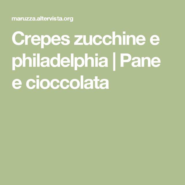 Crepes zucchine e philadelphia | Pane e cioccolata