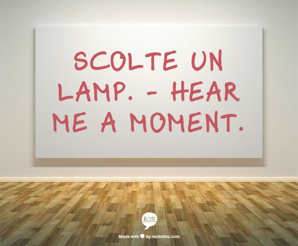 Scolte un lamp (dialetto friulano). - Hear me a moment.