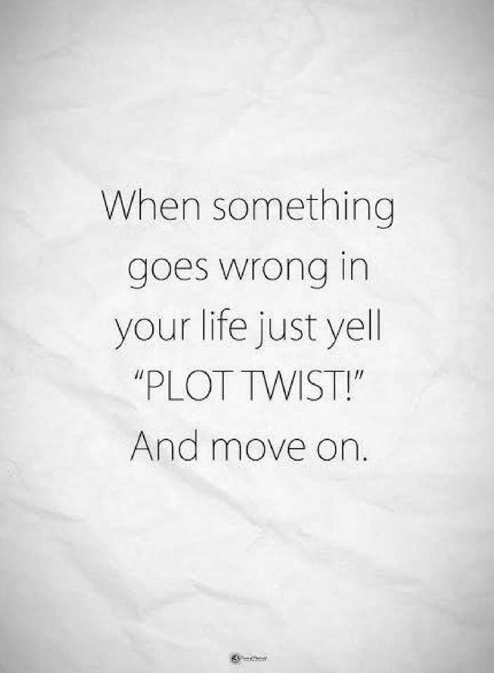 When something goes wrong your life just yell plot twist and move on Quotes