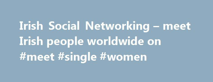 Irish Social Networking – meet Irish people worldwide on #meet #single #women http://dating.remmont.com/irish-social-networking-meet-irish-people-worldwide-on-meet-single-women/  #irish dating # Social networking for Irish people abroad and in Ireland. IrishAbroad.com is an online community with over 250,000 members worldwide. The site is for Irish expats, descendants and any person wishing to travel to Ireland. Fishing In Ireland … Continue reading →