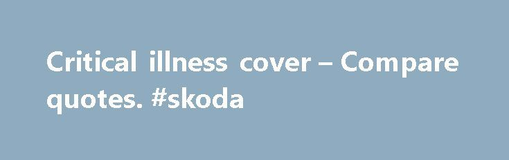 Critical illness cover – Compare quotes. #skoda http://insurance.remmont.com/critical-illness-cover-compare-quotes-skoda/  #critical illness insurance # Critical illness cover Get peace of mind when you A selection of our trusted life insurance providers What is critical illness cover? Critical illness cover offers an extra level of protection on top of a standard life insurance policy, so that if you develop one of the illnesses specified, you receive […]The post Critical illness cover –…