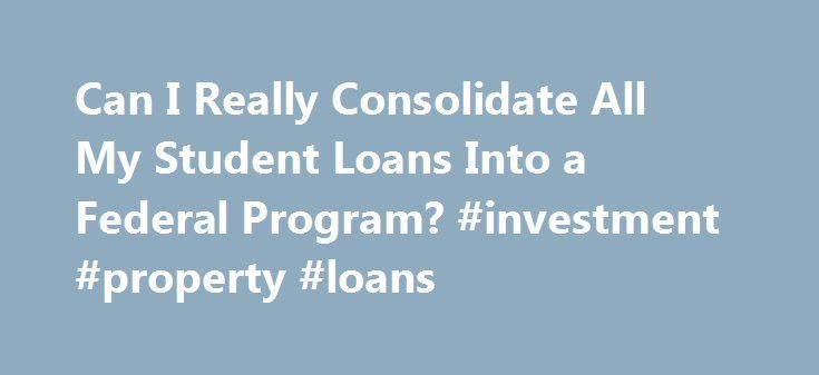 Can I Really Consolidate All My Student Loans Into a Federal Program? #investment #property #loans http://loans.remmont.com/can-i-really-consolidate-all-my-student-loans-into-a-federal-program-investment-property-loans/  #how to consolidate student loans # Can I Really Consolidate All My Student Loans Into a Federal Program? Nov 30, 2013 | Updated Jan 30, 2014 Steve Rhode Get Out of Debt Guy Huffington Post Reader Question Dear Steve, I am at the very end of the grace period since I…