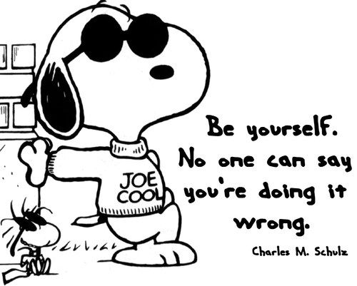 Be yourself. No one can ever say you are doing it wrong.   (Snoopy and Woodstock by Charles M Schulz)