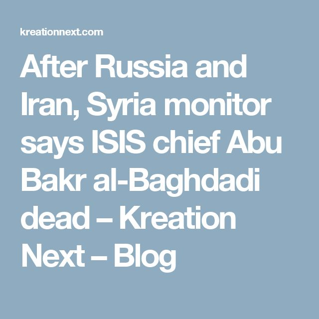 After Russia and Iran, Syria monitor says ISIS chief Abu Bakr al-Baghdadi dead – Kreation Next – Blog